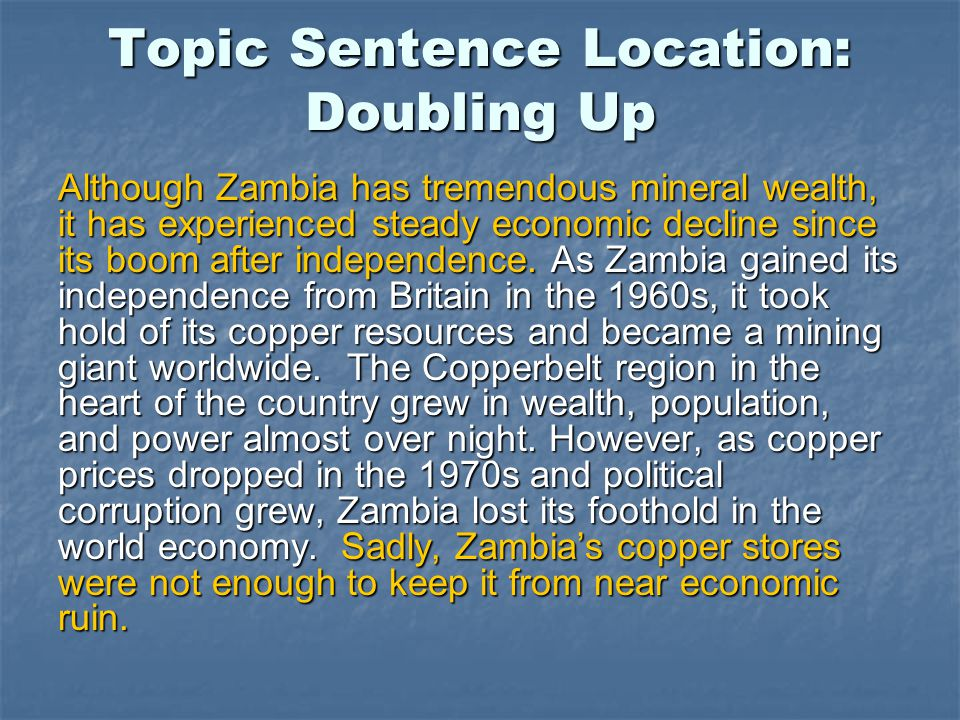 Topic Sentence Location: Doubling Up Although Zambia has tremendous mineral wealth, it has experienced steady economic decline since its boom after independence.