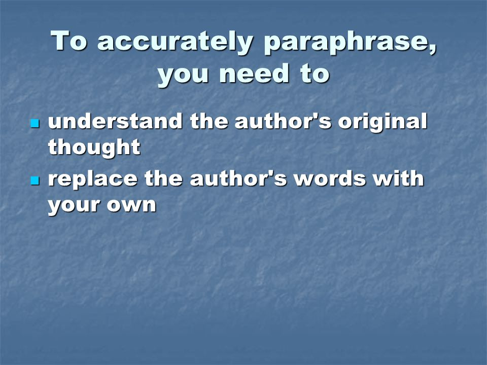 To accurately paraphrase, you need to understand the author s original thought understand the author s original thought replace the author s words with your own replace the author s words with your own