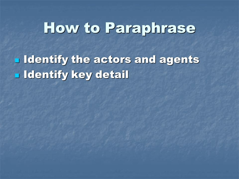 How to Paraphrase Identify the actors and agents Identify the actors and agents Identify key detail Identify key detail