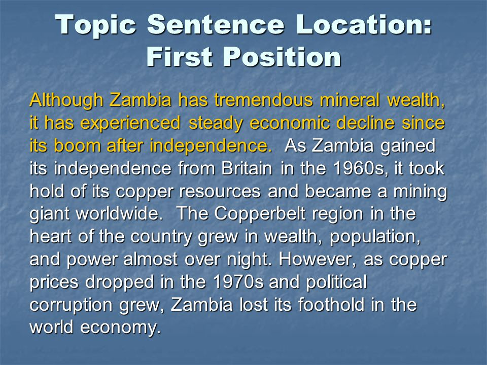 Topic Sentence Location: First Position Although Zambia has tremendous mineral wealth, it has experienced steady economic decline since its boom after independence.