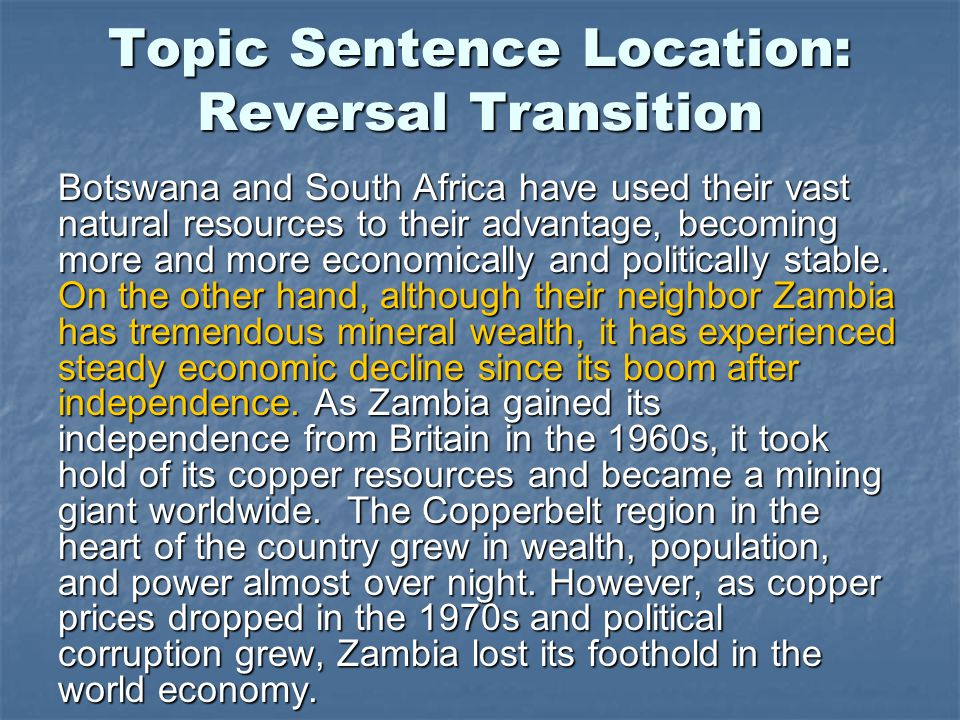 Topic Sentence Location: Reversal Transition Botswana and South Africa have used their vast natural resources to their advantage, becoming more and more economically and politically stable.