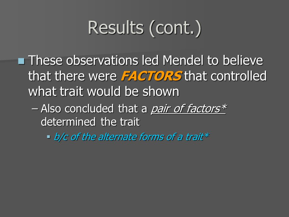 Results (cont.) These observations led Mendel to believe that there were FACTORS that controlled what trait would be shown These observations led Mendel to believe that there were FACTORS that controlled what trait would be shown –Also concluded that a pair of factors* determined the trait  b/c of the alternate forms of a trait*