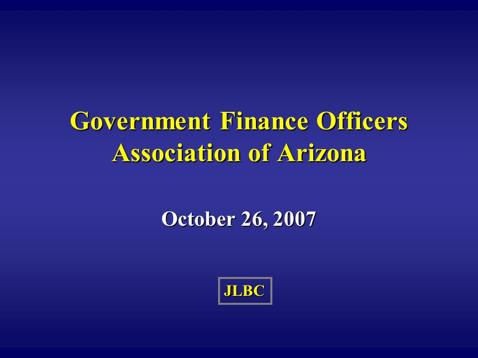 JLBC Government Finance Officers Association of Arizona October 26, 2007