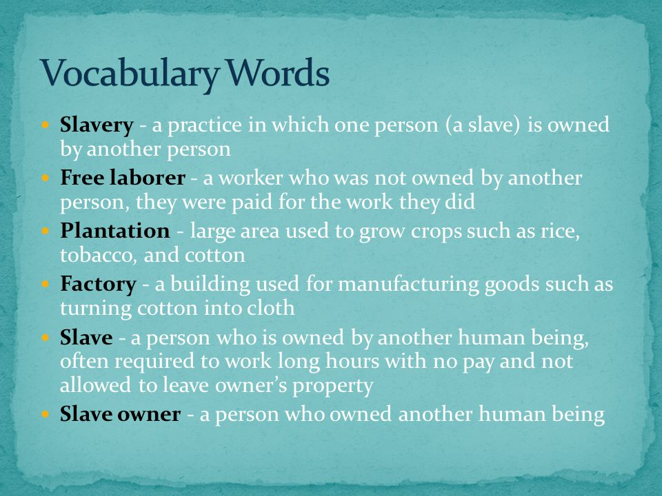 Slavery - a practice in which one person (a slave) is owned by another person Free laborer - a worker who was not owned by another person, they were paid for the work they did Plantation - large area used to grow crops such as rice, tobacco, and cotton Factory - a building used for manufacturing goods such as turning cotton into cloth Slave - a person who is owned by another human being, often required to work long hours with no pay and not allowed to leave owner's property Slave owner - a person who owned another human being