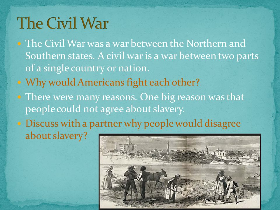 The Civil War was a war between the Northern and Southern states.