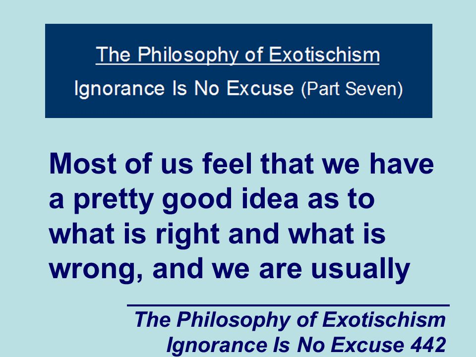 The Philosophy of Exotischism Ignorance Is No Excuse 442 Most of us feel that we have a pretty good idea as to what is right and what is wrong, and we are usually
