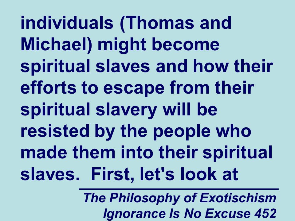 The Philosophy of Exotischism Ignorance Is No Excuse 452 individuals (Thomas and Michael) might become spiritual slaves and how their efforts to escape from their spiritual slavery will be resisted by the people who made them into their spiritual slaves.