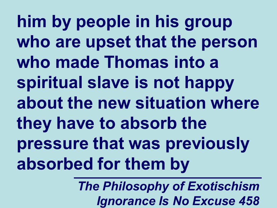 The Philosophy of Exotischism Ignorance Is No Excuse 458 him by people in his group who are upset that the person who made Thomas into a spiritual slave is not happy about the new situation where they have to absorb the pressure that was previously absorbed for them by
