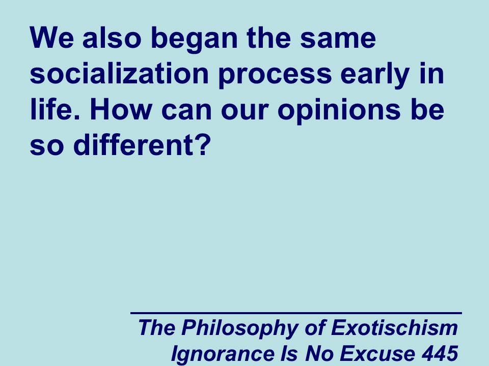 The Philosophy of Exotischism Ignorance Is No Excuse 445 We also began the same socialization process early in life.