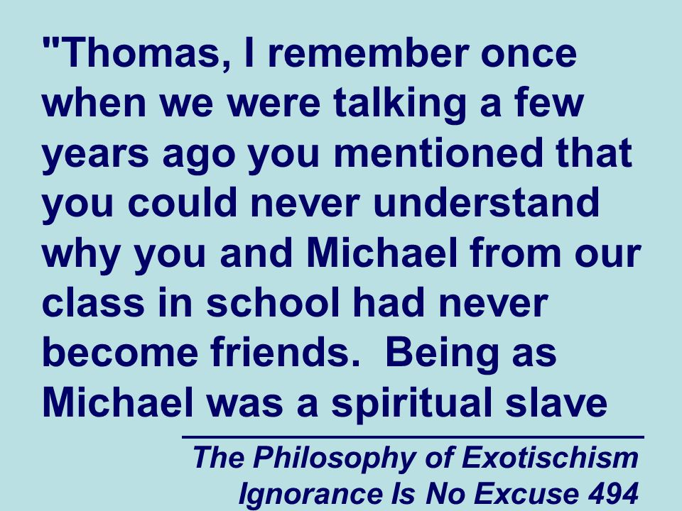 The Philosophy of Exotischism Ignorance Is No Excuse 494 Thomas, I remember once when we were talking a few years ago you mentioned that you could never understand why you and Michael from our class in school had never become friends.