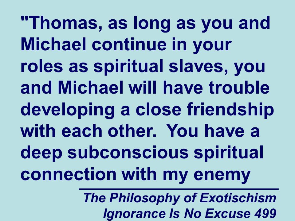 The Philosophy of Exotischism Ignorance Is No Excuse 499 Thomas, as long as you and Michael continue in your roles as spiritual slaves, you and Michael will have trouble developing a close friendship with each other.