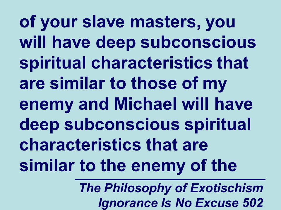 The Philosophy of Exotischism Ignorance Is No Excuse 502 of your slave masters, you will have deep subconscious spiritual characteristics that are similar to those of my enemy and Michael will have deep subconscious spiritual characteristics that are similar to the enemy of the