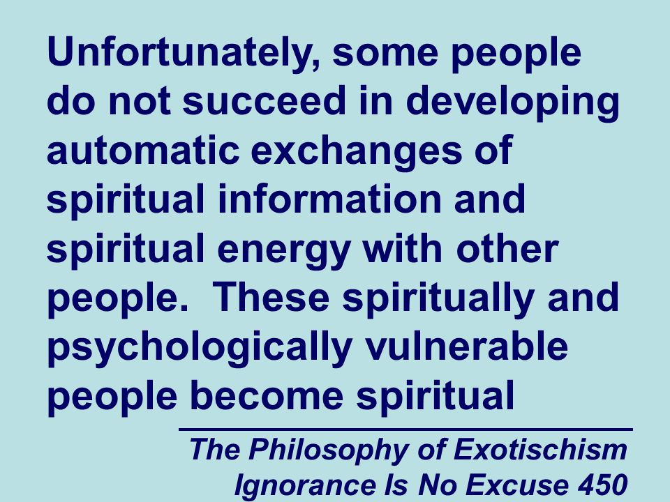 The Philosophy of Exotischism Ignorance Is No Excuse 450 Unfortunately, some people do not succeed in developing automatic exchanges of spiritual information and spiritual energy with other people.