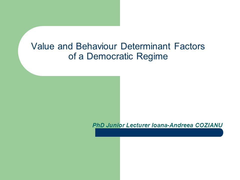 Value and Behaviour Determinant Factors of a Democratic Regime PhD Junior Lecturer Ioana-Andreea COZIANU