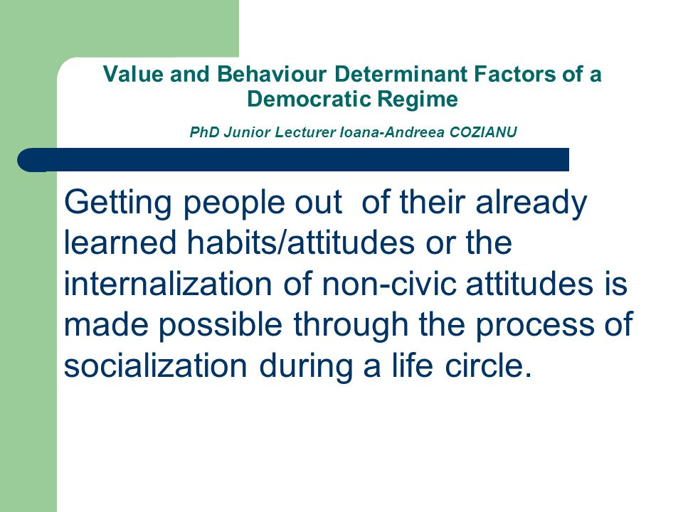 Value and Behaviour Determinant Factors of a Democratic Regime PhD Junior Lecturer Ioana-Andreea COZIANU Getting people out of their already learned h