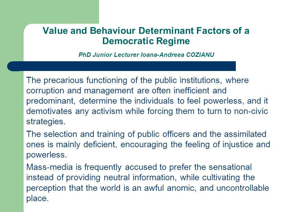 Value and Behaviour Determinant Factors of a Democratic Regime PhD Junior Lecturer Ioana-Andreea COZIANU The precarious functioning of the public institutions, where corruption and management are often inefficient and predominant, determine the individuals to feel powerless, and it demotivates any activism while forcing them to turn to non-civic strategies.