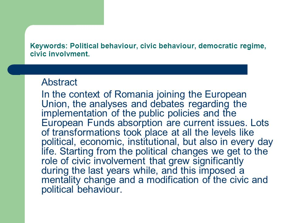 Keywords: Political behaviour, civic behaviour, democratic regime, civic involvment. Abstract In the context of Romania joining the European Union, th