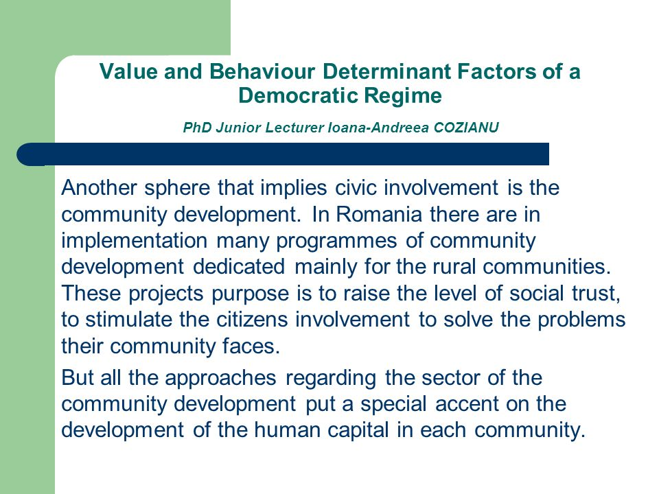 Value and Behaviour Determinant Factors of a Democratic Regime PhD Junior Lecturer Ioana-Andreea COZIANU Another sphere that implies civic involvement is the community development.