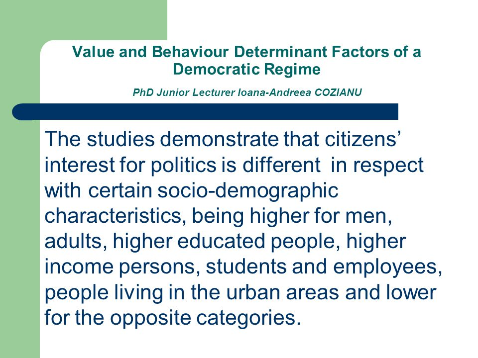 Value and Behaviour Determinant Factors of a Democratic Regime PhD Junior Lecturer Ioana-Andreea COZIANU The studies demonstrate that citizens' interest for politics is different in respect with certain socio-demographic characteristics, being higher for men, adults, higher educated people, higher income persons, students and employees, people living in the urban areas and lower for the opposite categories.