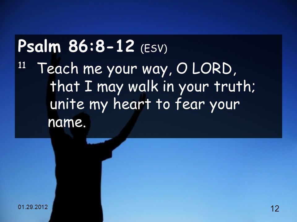 Psalm 86:8-12 (ESV) 11 Teach me your way, O LORD, that I may walk in your truth; unite my heart to fear your name.