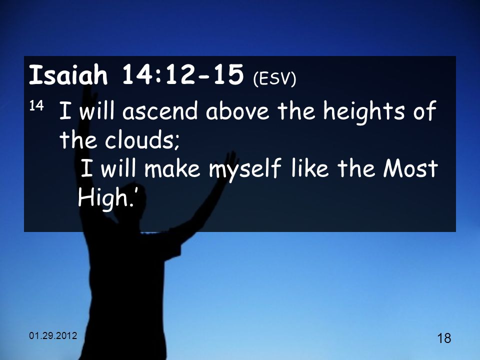 Isaiah 14:12-15 (ESV) 14 I will ascend above the heights of the clouds; I will make myself like the Most High.'