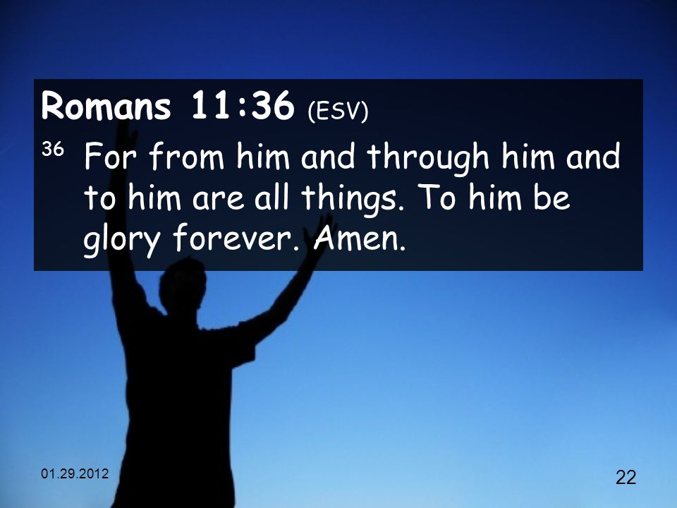 Romans 11:36 (ESV) 36 For from him and through him and to him are all things.