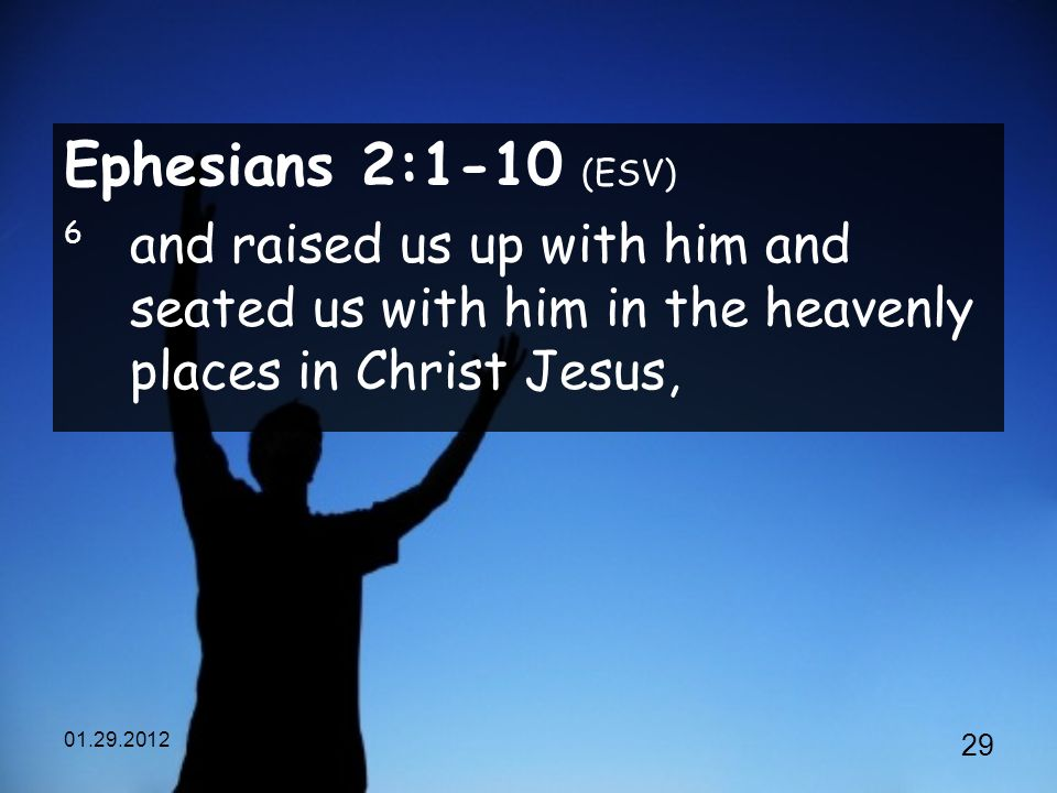 Ephesians 2:1-10 (ESV) 6 and raised us up with him and seated us with him in the heavenly places in Christ Jesus,