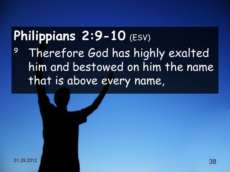 Philippians 2:9-10 (ESV) 9 Therefore God has highly exalted him and bestowed on him the name that is above every name,