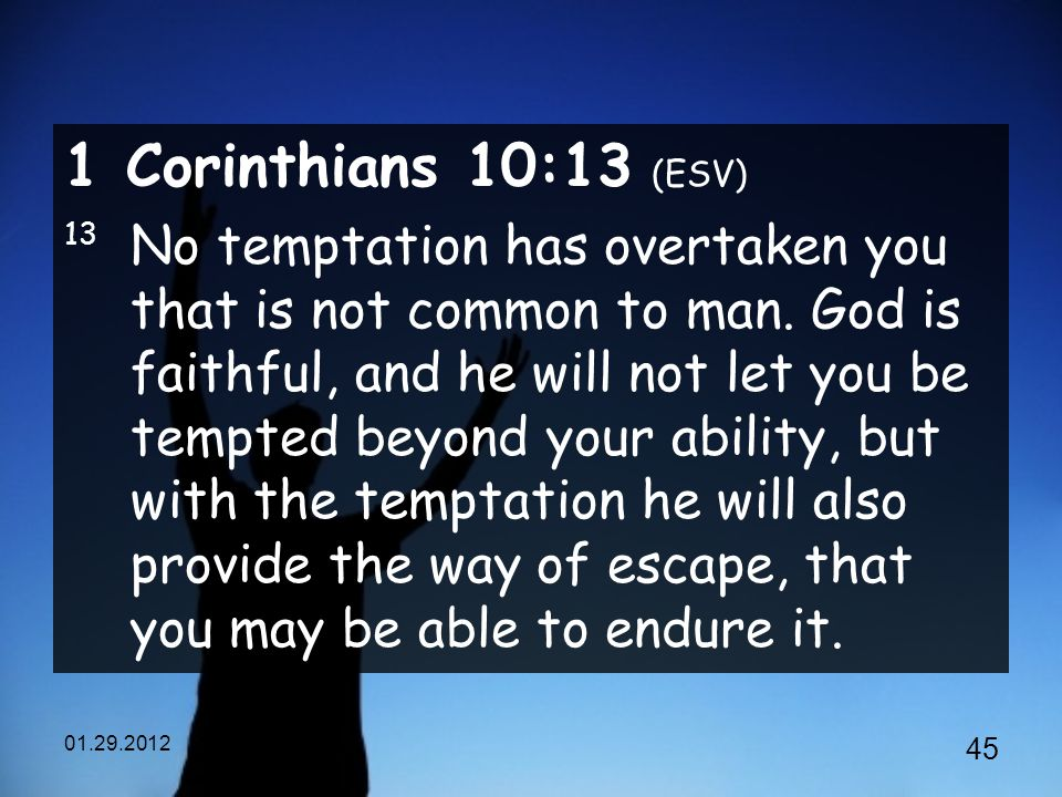 Corinthians 10:13 (ESV) 13 No temptation has overtaken you that is not common to man.