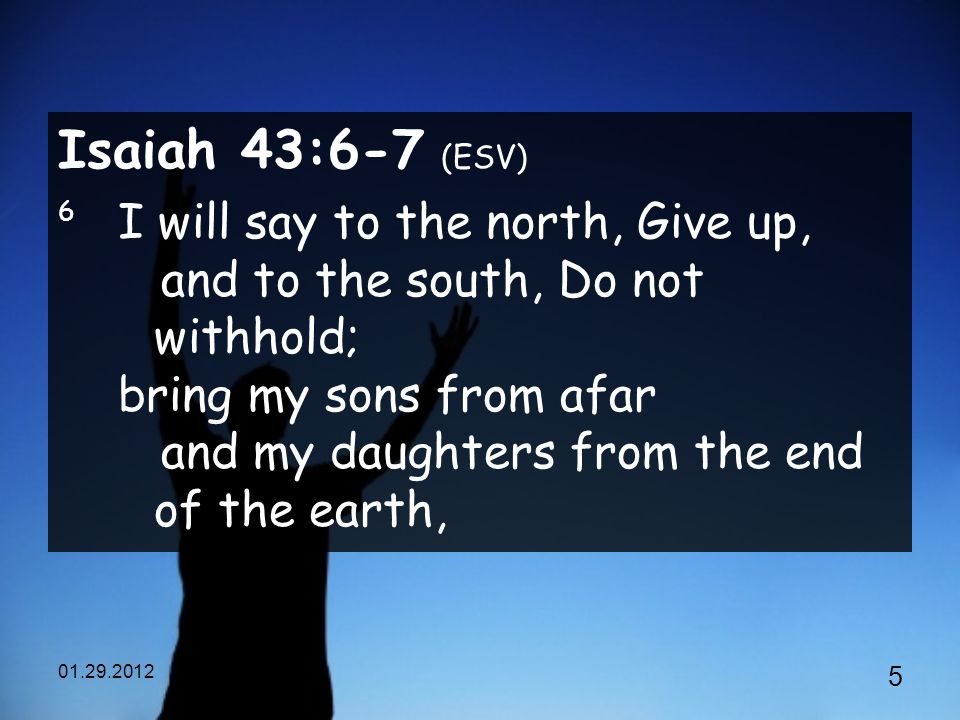 Isaiah 43:6-7 (ESV) 6 I will say to the north, Give up, and to the south, Do not withhold; bring my sons from afar and my daughters from the end of the earth,
