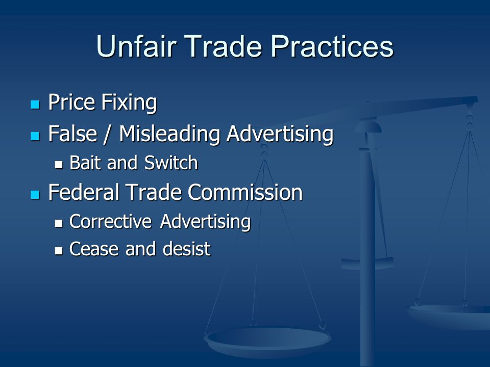 Unfair Trade Practices Price Fixing Price Fixing False / Misleading Advertising False / Misleading Advertising Bait and Switch Bait and Switch Federal Trade Commission Federal Trade Commission Corrective Advertising Corrective Advertising Cease and desist Cease and desist