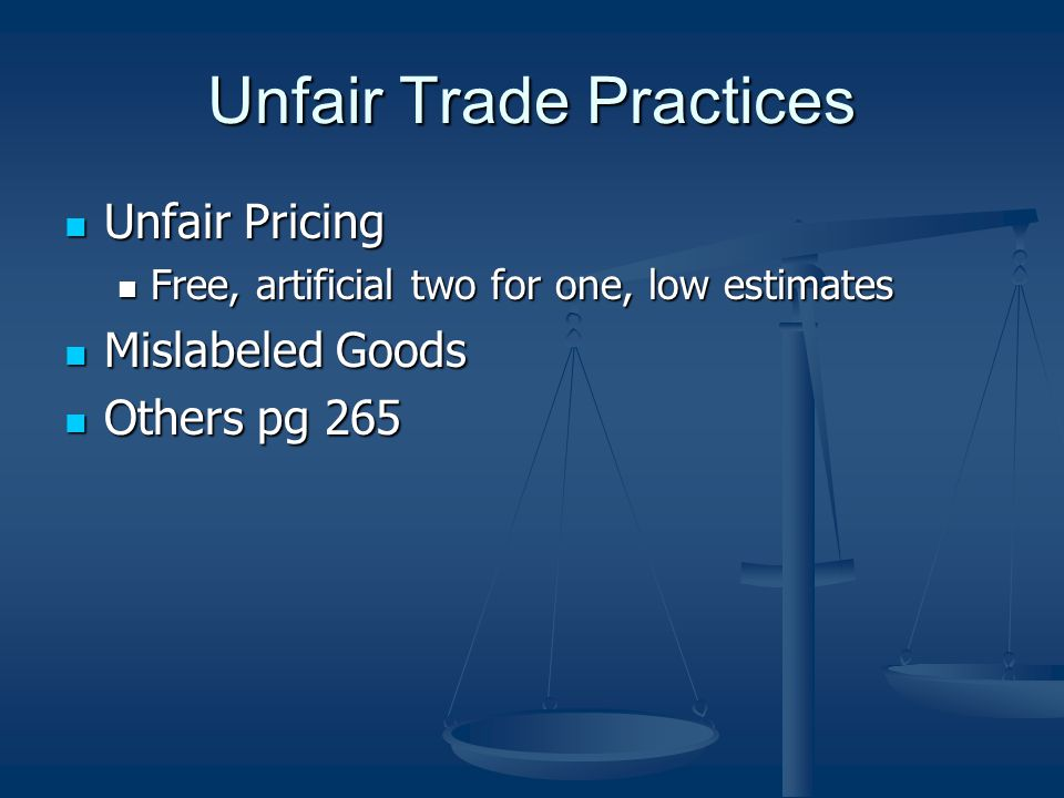 Unfair Trade Practices Unfair Pricing Unfair Pricing Free, artificial two for one, low estimates Free, artificial two for one, low estimates Mislabeled Goods Mislabeled Goods Others pg 265 Others pg 265
