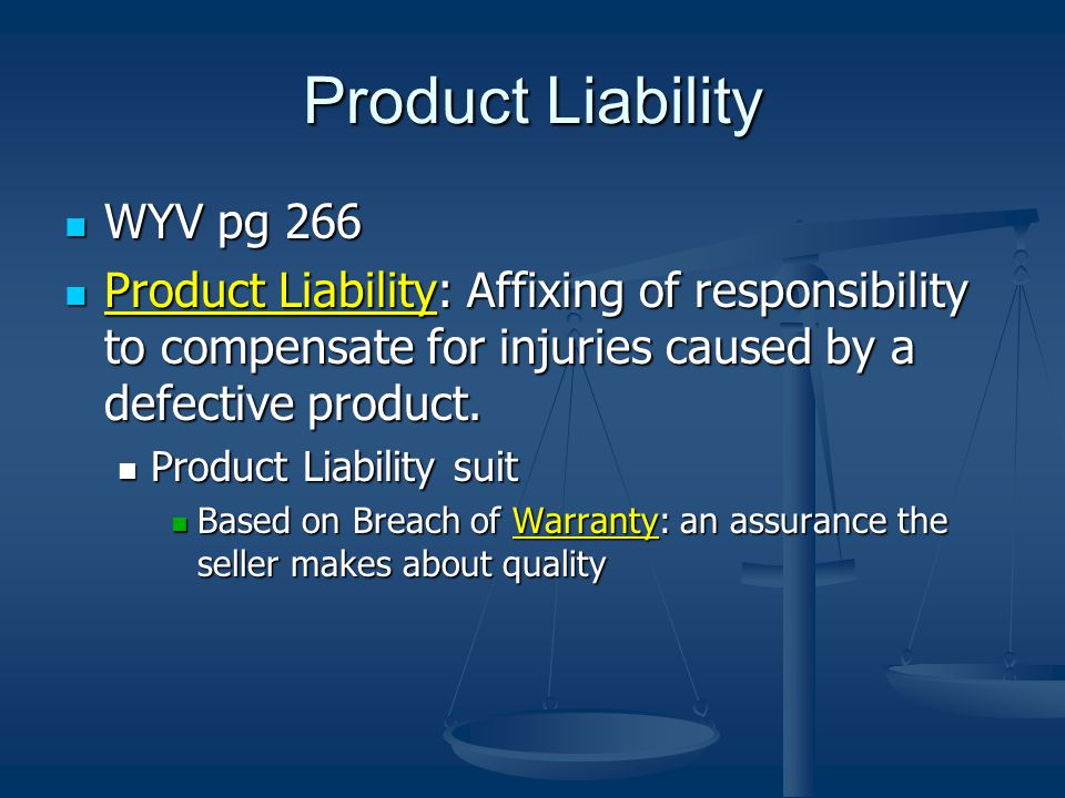 Product Liability WYV pg 266 WYV pg 266 Product Liability: Affixing of responsibility to compensate for injuries caused by a defective product.