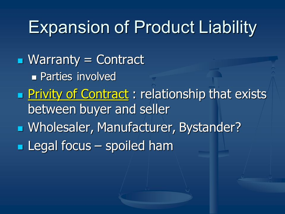 Expansion of Product Liability Warranty = Contract Warranty = Contract Parties involved Parties involved Privity of Contract : relationship that exists between buyer and seller Privity of Contract : relationship that exists between buyer and seller Wholesaler, Manufacturer, Bystander.