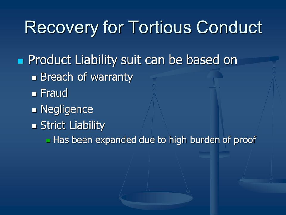 Recovery for Tortious Conduct Product Liability suit can be based on Product Liability suit can be based on Breach of warranty Breach of warranty Fraud Fraud Negligence Negligence Strict Liability Strict Liability Has been expanded due to high burden of proof Has been expanded due to high burden of proof
