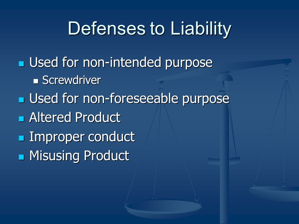 Defenses to Liability Used for non-intended purpose Used for non-intended purpose Screwdriver Screwdriver Used for non-foreseeable purpose Used for non-foreseeable purpose Altered Product Altered Product Improper conduct Improper conduct Misusing Product Misusing Product