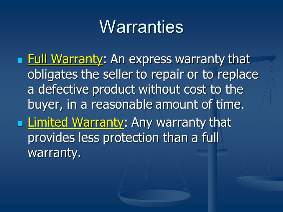 Warranties Full Warranty: An express warranty that obligates the seller to repair or to replace a defective product without cost to the buyer, in a reasonable amount of time.