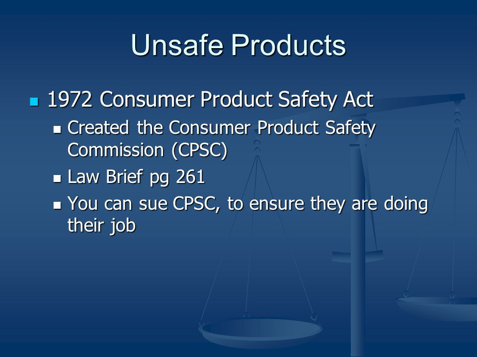 Unsafe Products 1972 Consumer Product Safety Act 1972 Consumer Product Safety Act Created the Consumer Product Safety Commission (CPSC) Created the Consumer Product Safety Commission (CPSC) Law Brief pg 261 Law Brief pg 261 You can sue CPSC, to ensure they are doing their job You can sue CPSC, to ensure they are doing their job