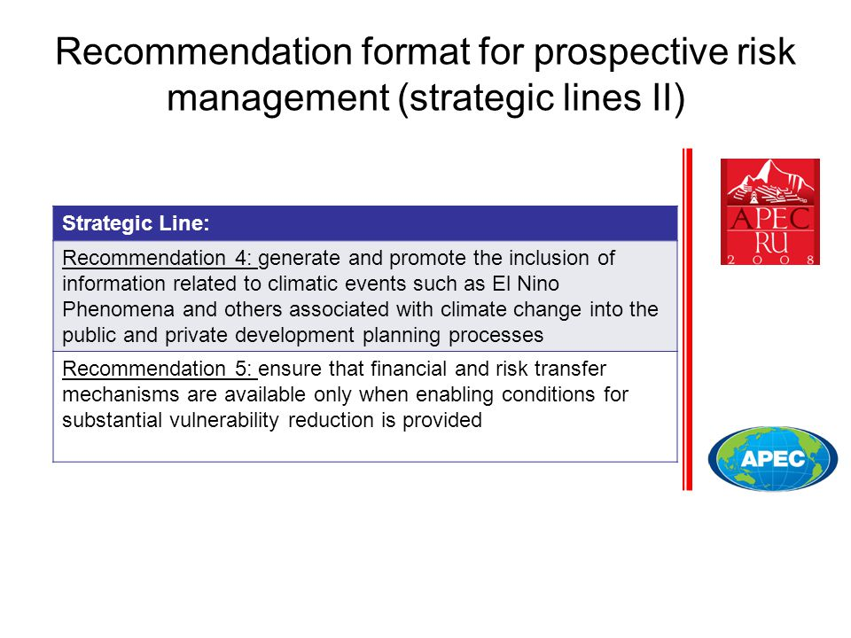 Recommendation format for prospective risk management (strategic lines II) Strategic Line: Recommendation 4: generate and promote the inclusion of information related to climatic events such as El Nino Phenomena and others associated with climate change into the public and private development planning processes Recommendation 5: ensure that financial and risk transfer mechanisms are available only when enabling conditions for substantial vulnerability reduction is provided