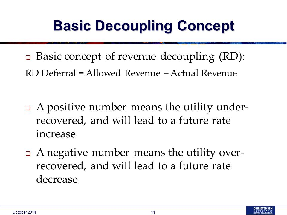 October Basic Decoupling Concept  Basic concept of revenue decoupling (RD): RD Deferral = Allowed Revenue – Actual Revenue  A positive number means the utility under- recovered, and will lead to a future rate increase  A negative number means the utility over- recovered, and will lead to a future rate decrease