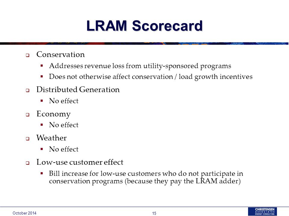 October LRAM Scorecard  Conservation  Addresses revenue loss from utility-sponsored programs  Does not otherwise affect conservation / load growth incentives  Distributed Generation  No effect  Economy  No effect  Weather  No effect  Low-use customer effect  Bill increase for low-use customers who do not participate in conservation programs (because they pay the LRAM adder)
