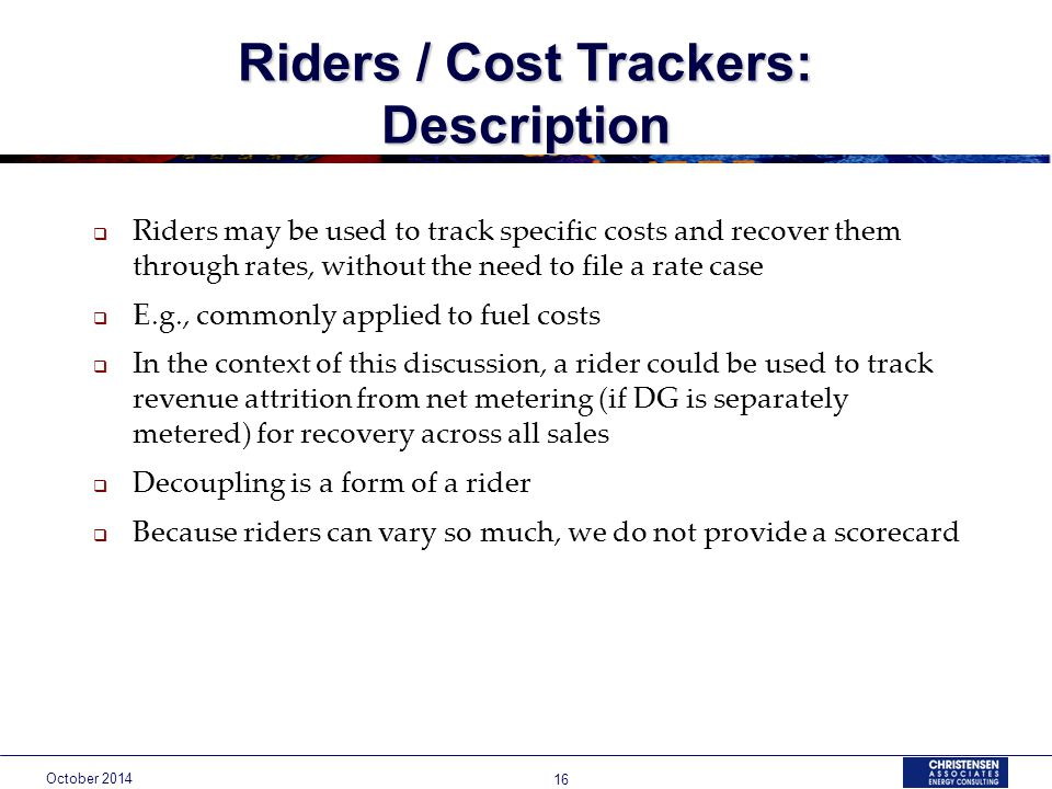 October Riders / Cost Trackers: Description  Riders may be used to track specific costs and recover them through rates, without the need to file a rate case  E.g., commonly applied to fuel costs  In the context of this discussion, a rider could be used to track revenue attrition from net metering (if DG is separately metered) for recovery across all sales  Decoupling is a form of a rider  Because riders can vary so much, we do not provide a scorecard