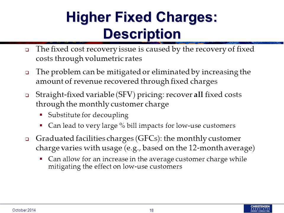 October Higher Fixed Charges: Description  The fixed cost recovery issue is caused by the recovery of fixed costs through volumetric rates  The problem can be mitigated or eliminated by increasing the amount of revenue recovered through fixed charges  Straight-fixed variable (SFV) pricing: recover all fixed costs through the monthly customer charge  Substitute for decoupling  Can lead to very large % bill impacts for low-use customers  Graduated facilities charges (GFCs): the monthly customer charge varies with usage (e.g., based on the 12-month average)  Can allow for an increase in the average customer charge while mitigating the effect on low-use customers