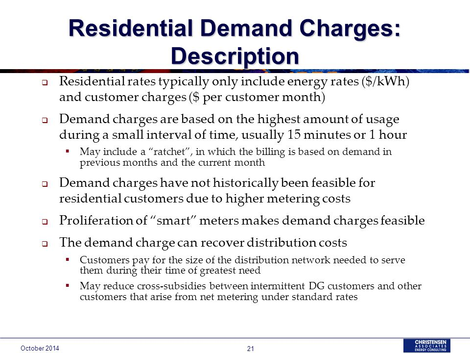 October Residential Demand Charges: Description  Residential rates typically only include energy rates ($/kWh) and customer charges ($ per customer month)  Demand charges are based on the highest amount of usage during a small interval of time, usually 15 minutes or 1 hour  May include a ratchet , in which the billing is based on demand in previous months and the current month  Demand charges have not historically been feasible for residential customers due to higher metering costs  Proliferation of smart meters makes demand charges feasible  The demand charge can recover distribution costs  Customers pay for the size of the distribution network needed to serve them during their time of greatest need  May reduce cross-subsidies between intermittent DG customers and other customers that arise from net metering under standard rates