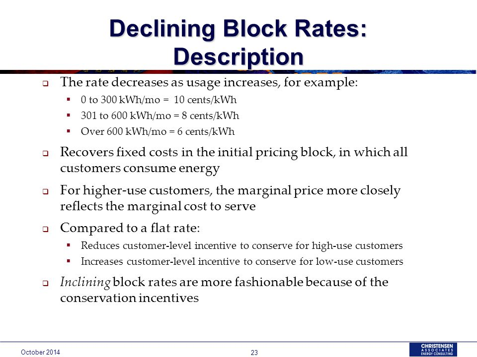 October Declining Block Rates: Description  The rate decreases as usage increases, for example:  0 to 300 kWh/mo = 10 cents/kWh  301 to 600 kWh/mo = 8 cents/kWh  Over 600 kWh/mo = 6 cents/kWh  Recovers fixed costs in the initial pricing block, in which all customers consume energy  For higher-use customers, the marginal price more closely reflects the marginal cost to serve  Compared to a flat rate:  Reduces customer-level incentive to conserve for high-use customers  Increases customer-level incentive to conserve for low-use customers  Inclining block rates are more fashionable because of the conservation incentives