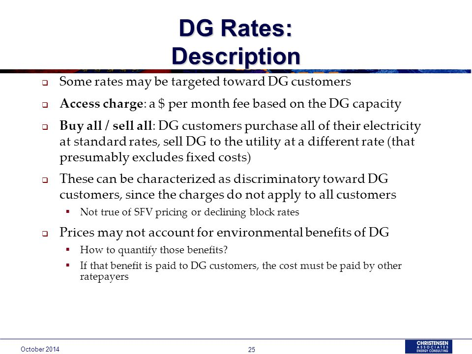 October DG Rates: Description  Some rates may be targeted toward DG customers  Access charge: a $ per month fee based on the DG capacity  Buy all / sell all: DG customers purchase all of their electricity at standard rates, sell DG to the utility at a different rate (that presumably excludes fixed costs)  These can be characterized as discriminatory toward DG customers, since the charges do not apply to all customers  Not true of SFV pricing or declining block rates  Prices may not account for environmental benefits of DG  How to quantify those benefits.