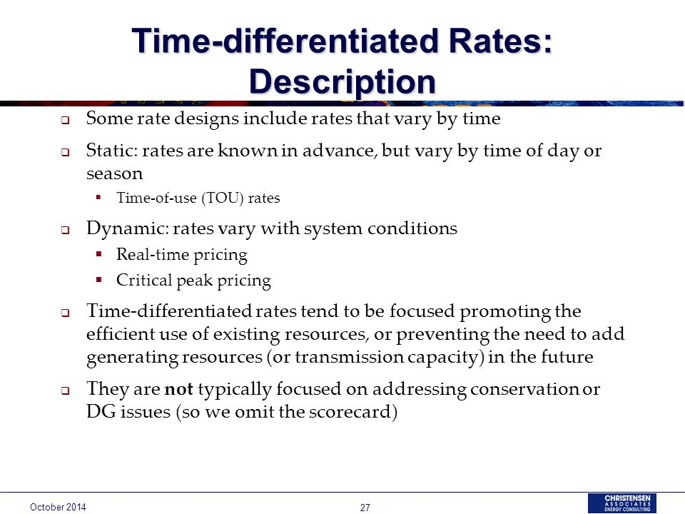 October Time-differentiated Rates: Description  Some rate designs include rates that vary by time  Static: rates are known in advance, but vary by time of day or season  Time-of-use (TOU) rates  Dynamic: rates vary with system conditions  Real-time pricing  Critical peak pricing  Time-differentiated rates tend to be focused promoting the efficient use of existing resources, or preventing the need to add generating resources (or transmission capacity) in the future  They are not typically focused on addressing conservation or DG issues (so we omit the scorecard)