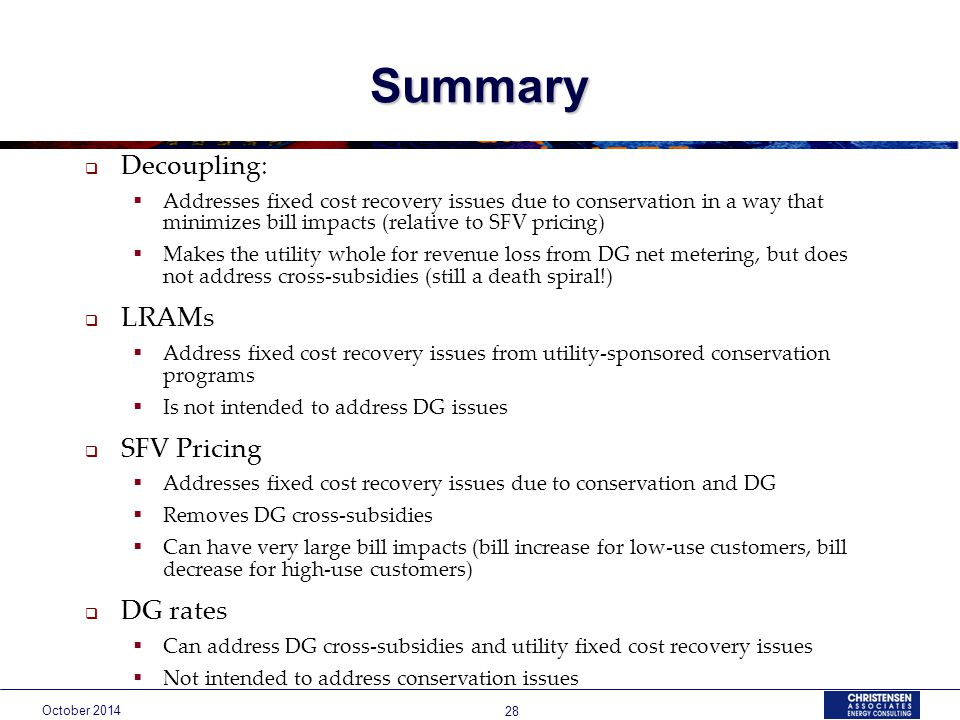 October Summary  Decoupling:  Addresses fixed cost recovery issues due to conservation in a way that minimizes bill impacts (relative to SFV pricing)  Makes the utility whole for revenue loss from DG net metering, but does not address cross-subsidies (still a death spiral!)  LRAMs  Address fixed cost recovery issues from utility-sponsored conservation programs  Is not intended to address DG issues  SFV Pricing  Addresses fixed cost recovery issues due to conservation and DG  Removes DG cross-subsidies  Can have very large bill impacts (bill increase for low-use customers, bill decrease for high-use customers)  DG rates  Can address DG cross-subsidies and utility fixed cost recovery issues  Not intended to address conservation issues