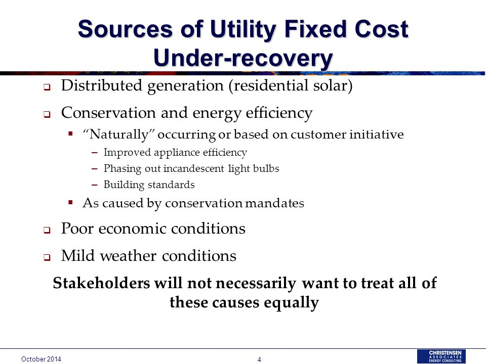 October Sources of Utility Fixed Cost Under-recovery  Distributed generation (residential solar)  Conservation and energy efficiency  Naturally occurring or based on customer initiative – Improved appliance efficiency – Phasing out incandescent light bulbs – Building standards  As caused by conservation mandates  Poor economic conditions  Mild weather conditions Stakeholders will not necessarily want to treat all of these causes equally