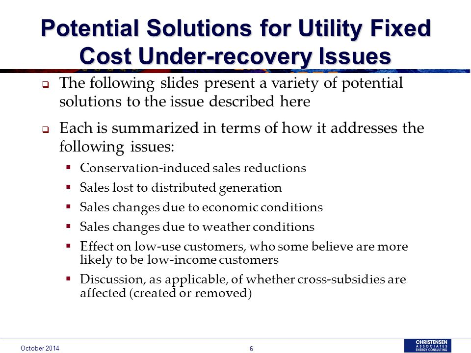 October Potential Solutions for Utility Fixed Cost Under-recovery Issues  The following slides present a variety of potential solutions to the issue described here  Each is summarized in terms of how it addresses the following issues:  Conservation-induced sales reductions  Sales lost to distributed generation  Sales changes due to economic conditions  Sales changes due to weather conditions  Effect on low-use customers, who some believe are more likely to be low-income customers  Discussion, as applicable, of whether cross-subsidies are affected (created or removed)